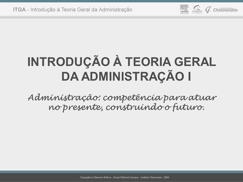 INTRODUÇÃO À TEORIA GERAL DA ADMINISTRAÇÃO I Administração: competência para atuar no presente, construindo o futuro.