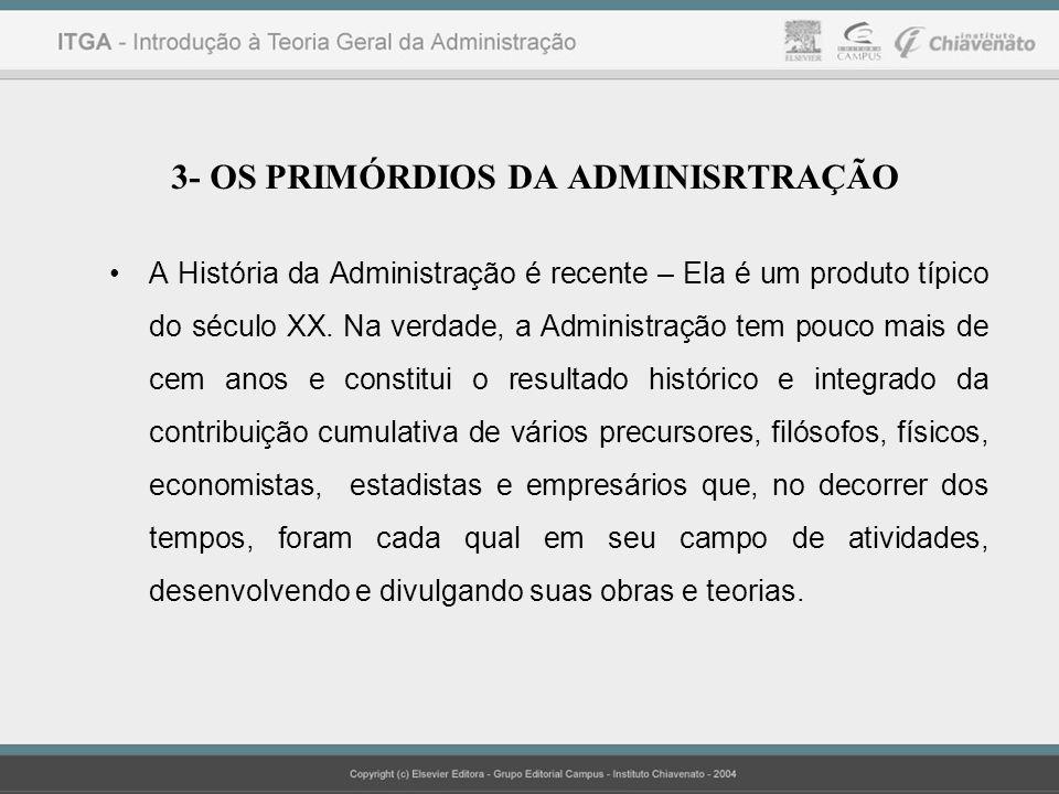 3- OS PRIMÓRDIOS DA ADMINISRTRAÇÃO A História da Administração é recente – Ela é um produto típico do século XX. Na verdade, a Administração tem pouco