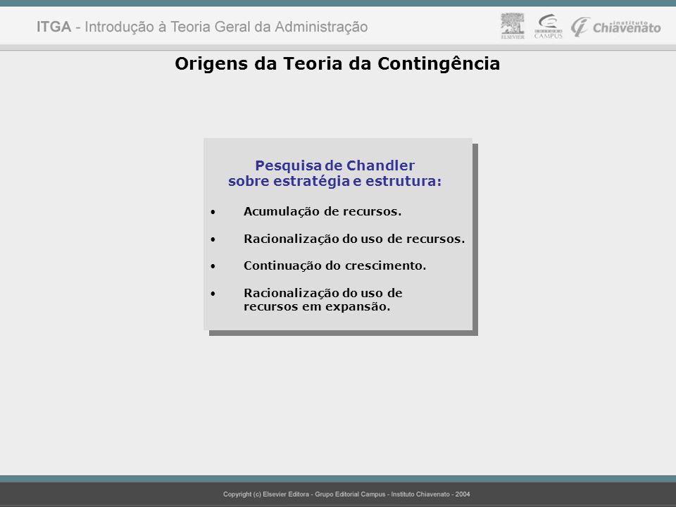 Origens da Teoria da Contingência Pesquisa de Chandler sobre estratégia e estrutura: Acumulação de recursos. Racionalização do uso de recursos. Contin