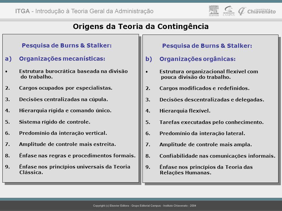 Origens da Teoria da Contingência Pesquisa de Burns & Stalker: a)Organizações mecanísticas: Estrutura burocrática baseada na divisão do trabalho. 2.Ca