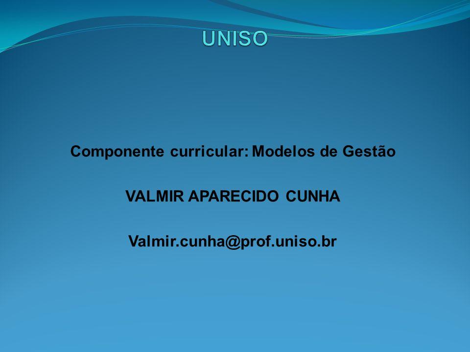 Componente curricular: Modelos de Gestão VALMIR APARECIDO CUNHA Valmir.cunha@prof.uniso.br