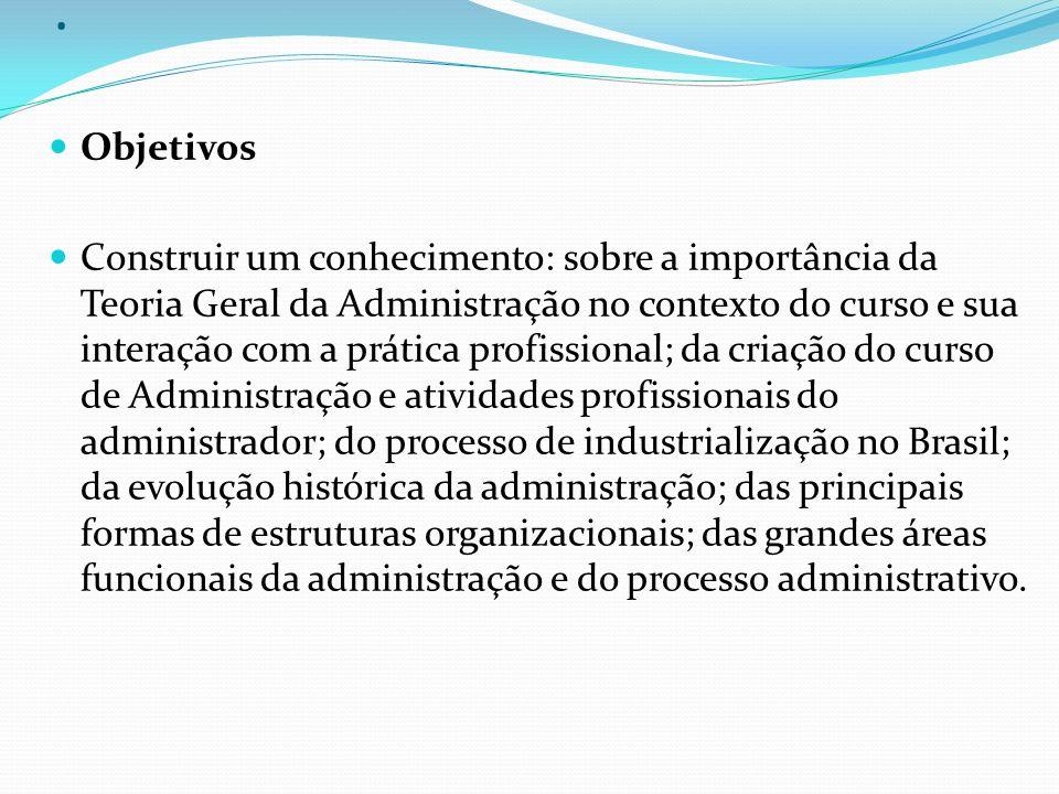 . Objetivos Construir um conhecimento: sobre a importância da Teoria Geral da Administração no contexto do curso e sua interação com a prática profiss