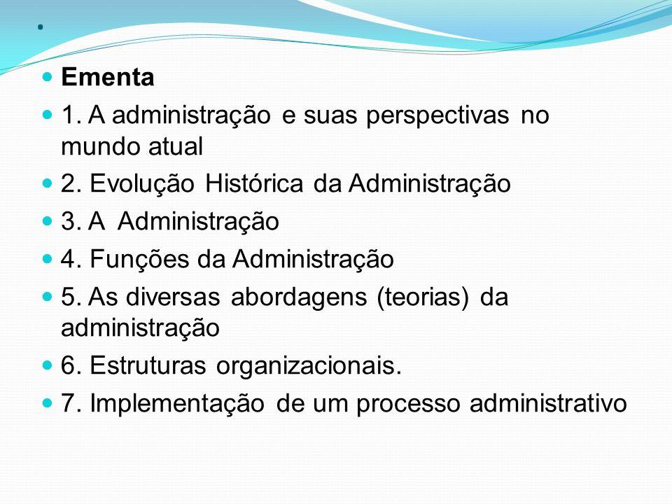 . Ementa 1. A administração e suas perspectivas no mundo atual 2. Evolução Histórica da Administração 3. A Administração 4. Funções da Administração 5