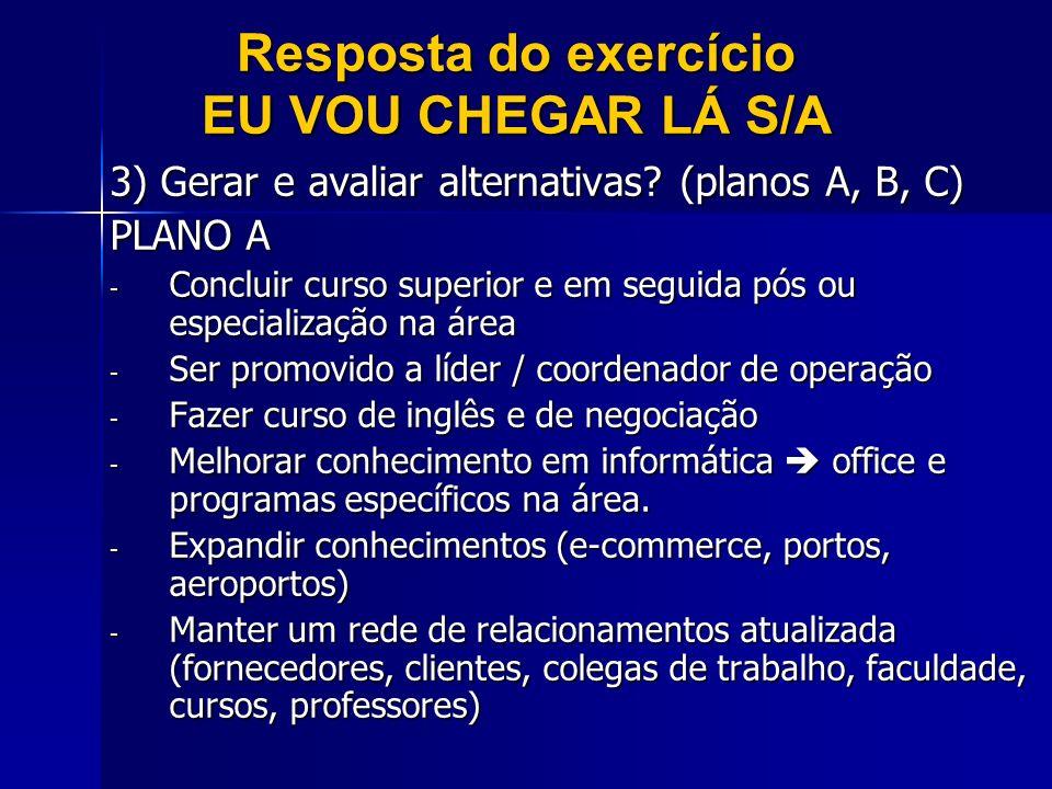 Resposta do exercício EU VOU CHEGAR LÁ S/A 3) Gerar e avaliar alternativas? (planos A, B, C) PLANO A - Concluir curso superior e em seguida pós ou esp