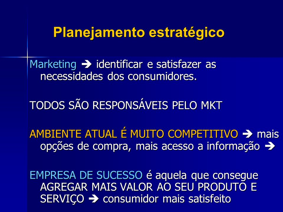 Planejamento estratégico Marketing identificar e satisfazer as necessidades dos consumidores. TODOS SÃO RESPONSÁVEIS PELO MKT AMBIENTE ATUAL É MUITO C