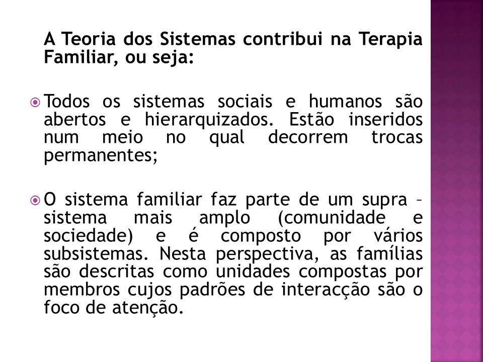 A Teoria dos Sistemas contribui na Terapia Familiar, ou seja: Todos os sistemas sociais e humanos são abertos e hierarquizados. Estão inseridos num me