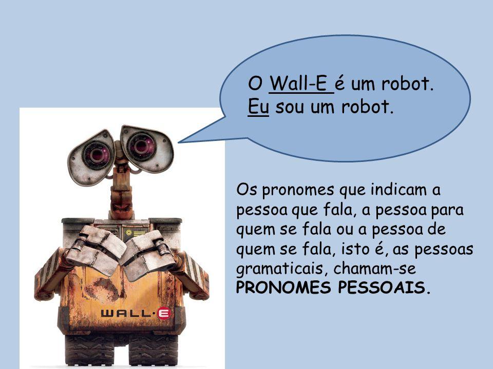 O Wall-E é um robot. Eu sou um robot. Os pronomes que indicam a pessoa que fala, a pessoa para quem se fala ou a pessoa de quem se fala, isto é, as pe
