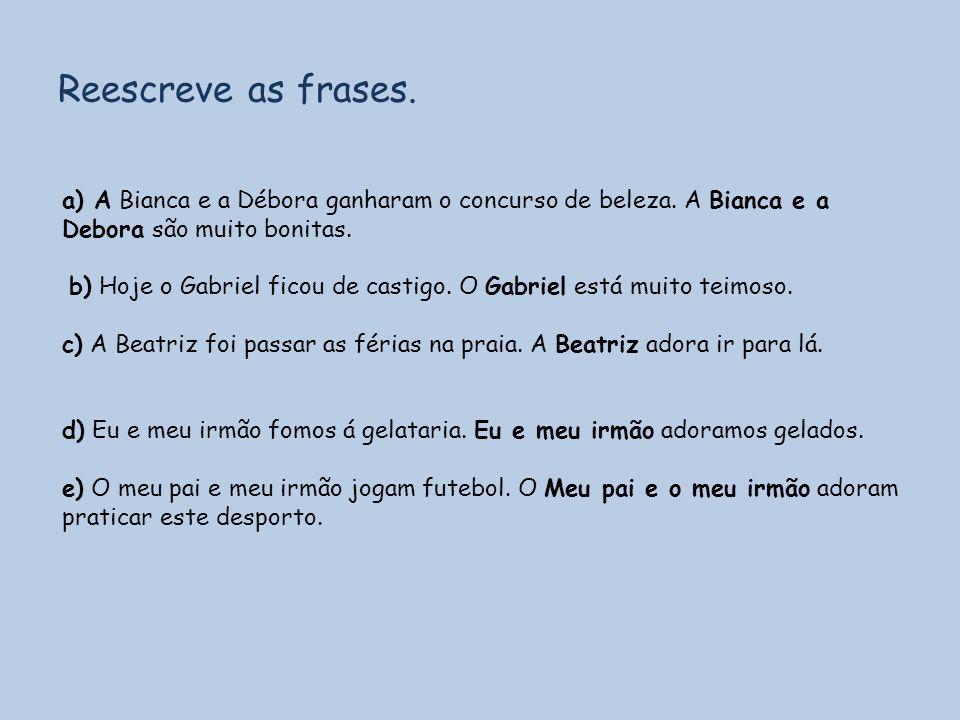Reescreve as frases. a) A Bianca e a Débora ganharam o concurso de beleza. A Bianca e a Debora são muito bonitas. b) Hoje o Gabriel ficou de castigo.