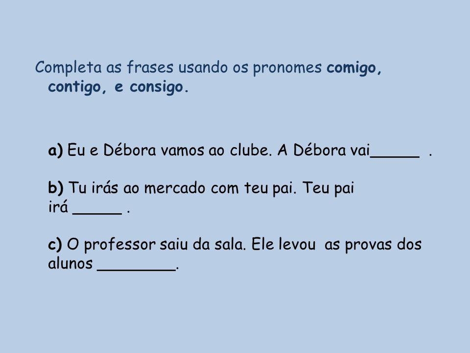 Completa as frases usando os pronomes comigo, contigo, e consigo. a) Eu e Débora vamos ao clube. A Débora vai_____. b) Tu irás ao mercado com teu pai.