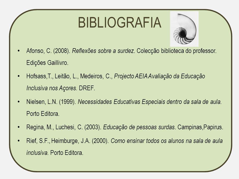 BIBLIOGRAFIA Afonso, C. (2008). Reflexões sobre a surdez. Colecção biblioteca do professor. Edições Gaillivro. Hofsass,T., Leitão, L., Medeiros, C., P