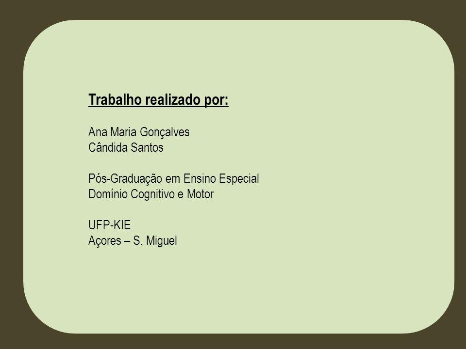 Trabalho realizado por: Ana Maria Gonçalves Cândida Santos Pós-Graduação em Ensino Especial Domínio Cognitivo e Motor UFP-KIE Açores – S. Miguel