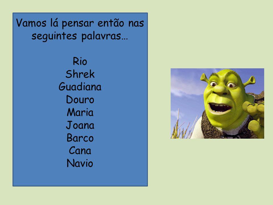 Vamos lá pensar então nas seguintes palavras… Rio Shrek Guadiana Douro Maria Joana Barco Cana Navio