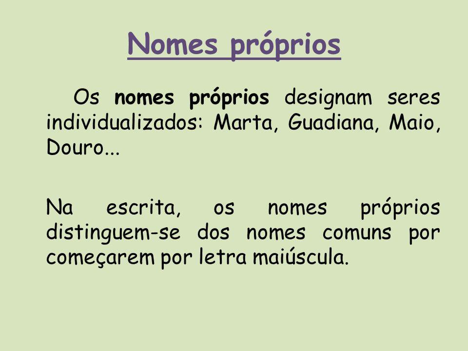 Nomes próprios Os nomes próprios designam seres individualizados: Marta, Guadiana, Maio, Douro... Na escrita, os nomes próprios distinguem-se dos nome