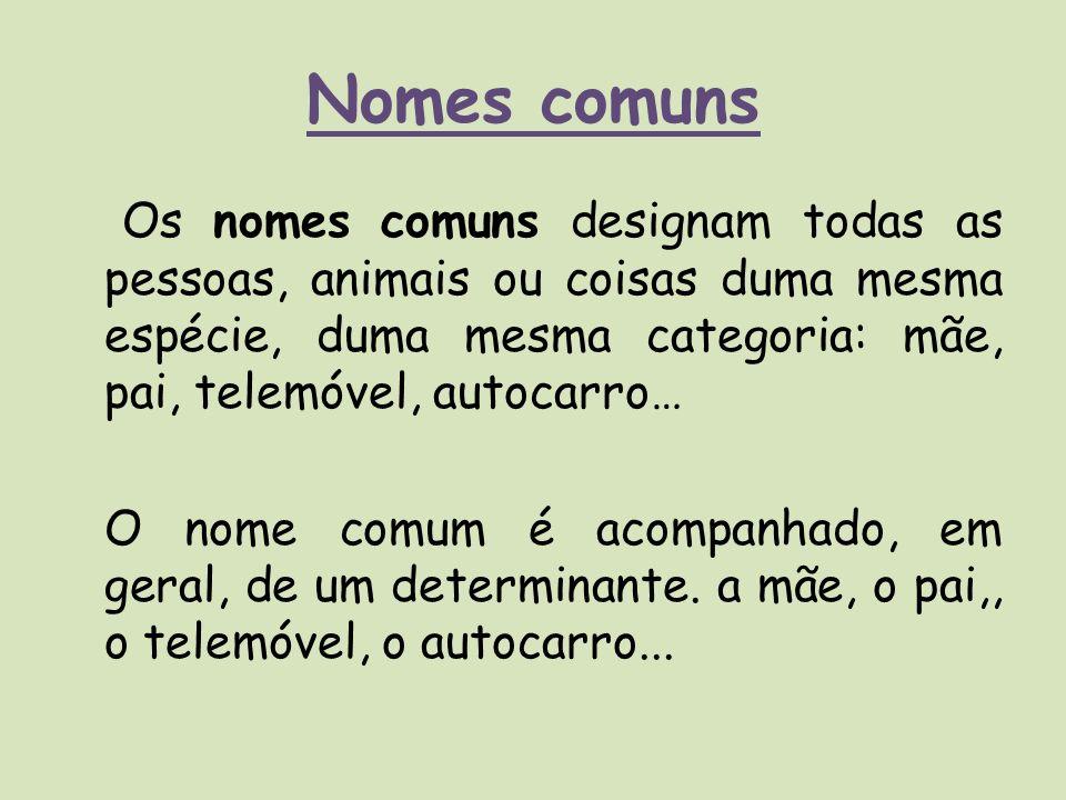 Nomes comuns Os nomes comuns designam todas as pessoas, animais ou coisas duma mesma espécie, duma mesma categoria: mãe, pai, telemóvel, autocarro… O