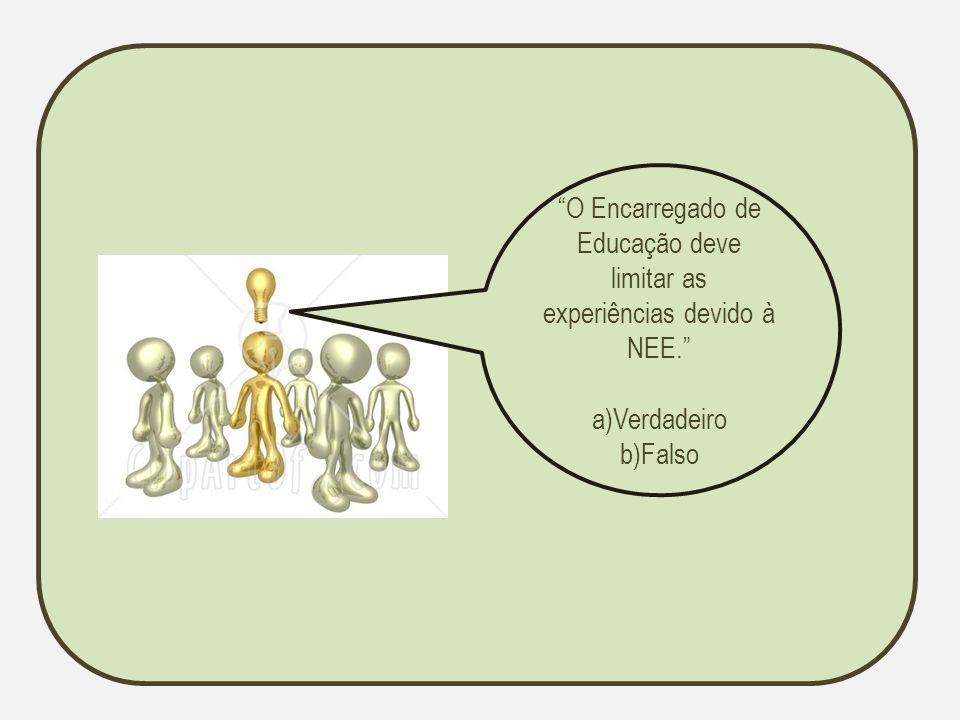 O Encarregado de Educação deve limitar as experiências devido à NEE. a)Verdadeiro b)Falso