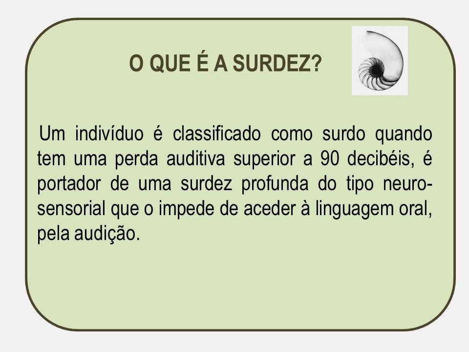 O QUE É A SURDEZ? Um indivíduo é classificado como surdo quando tem uma perda auditiva superior a 90 decibéis, é portador de uma surdez profunda do ti