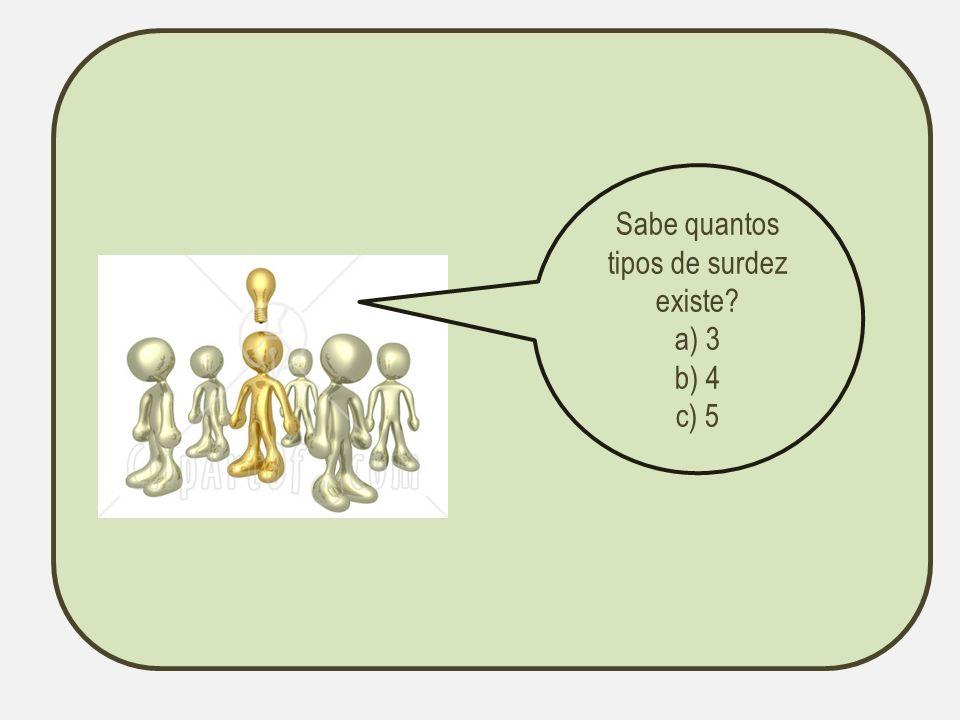 Sabe quantos tipos de surdez existe? a) 3 b) 4 c) 5