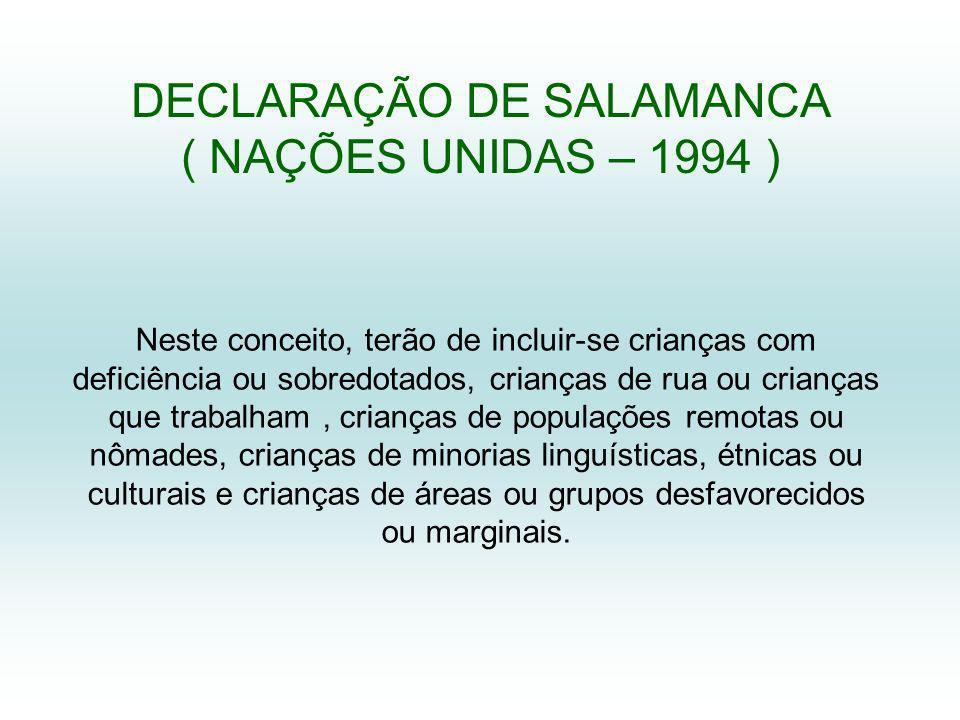 DECLARAÇÃO DE SALAMANCA ( NAÇÕES UNIDAS – 1994 ) Neste conceito, terão de incluir-se crianças com deficiência ou sobredotados, crianças de rua ou crianças que trabalham, crianças de populações remotas ou nômades, crianças de minorias linguísticas, étnicas ou culturais e crianças de áreas ou grupos desfavorecidos ou marginais.