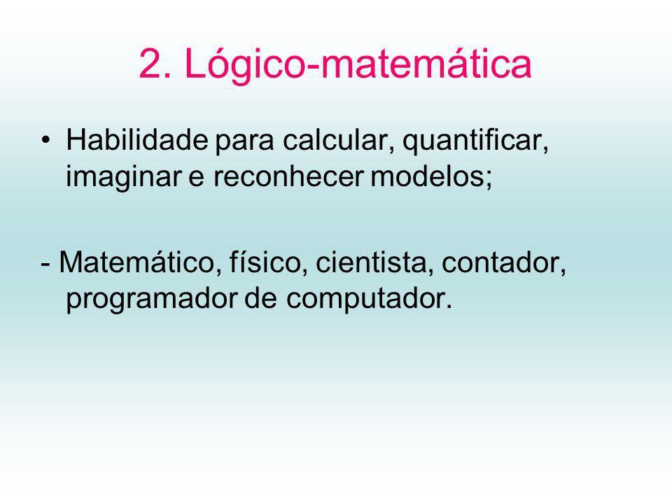2. Lógico-matemática Habilidade para calcular, quantificar, imaginar e reconhecer modelos; - Matemático, físico, cientista, contador, programador de c