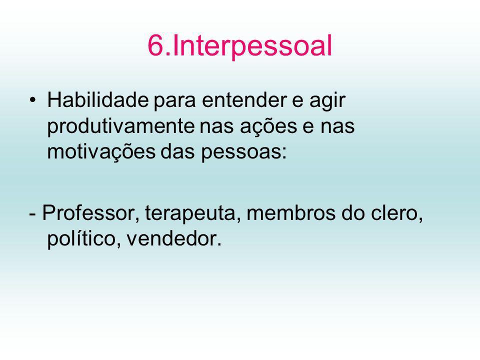 6.Interpessoal Habilidade para entender e agir produtivamente nas ações e nas motivações das pessoas: - Professor, terapeuta, membros do clero, político, vendedor.