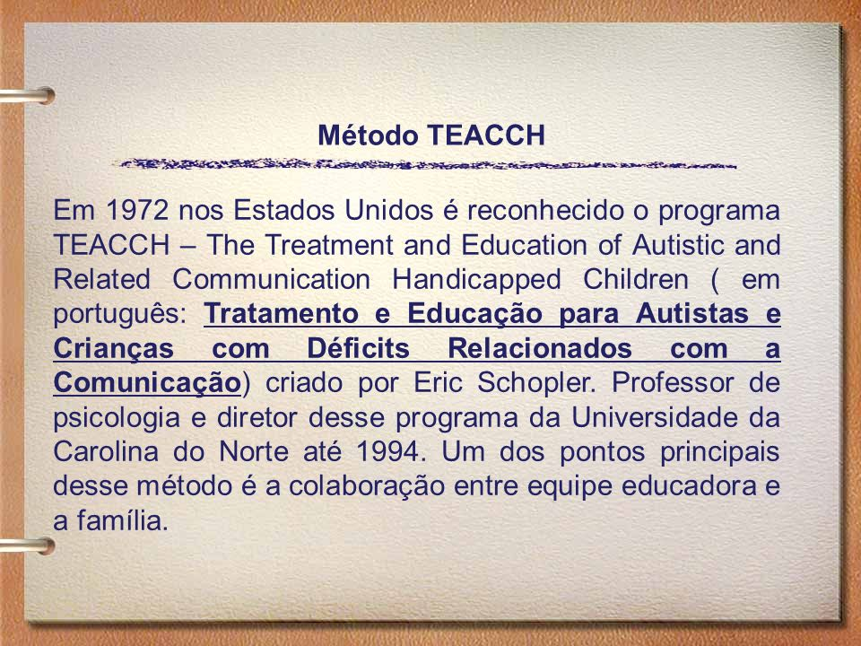 Método TEACCH Em 1972 nos Estados Unidos é reconhecido o programa TEACCH – The Treatment and Education of Autistic and Related Communication Handicapp