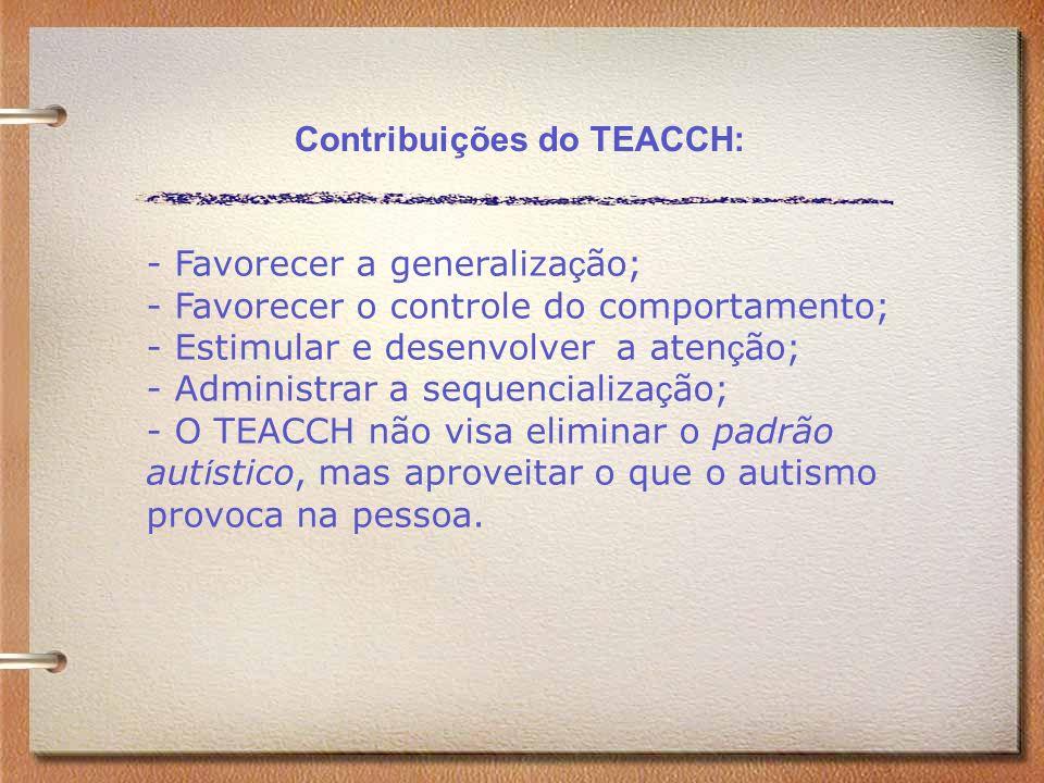 Contribuições do TEACCH: - Favorecer a generaliza ç ão; - Favorecer o controle do comportamento; - Estimular e desenvolver a aten ç ão; - Administrar