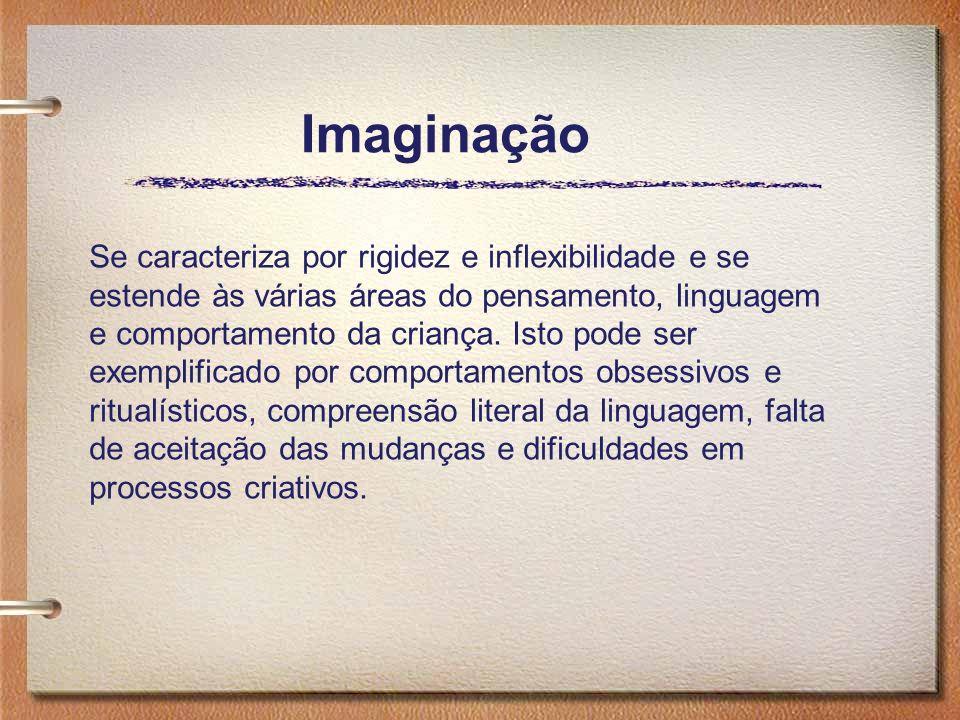 Imaginação Se caracteriza por rigidez e inflexibilidade e se estende às várias áreas do pensamento, linguagem e comportamento da criança. Isto pode se