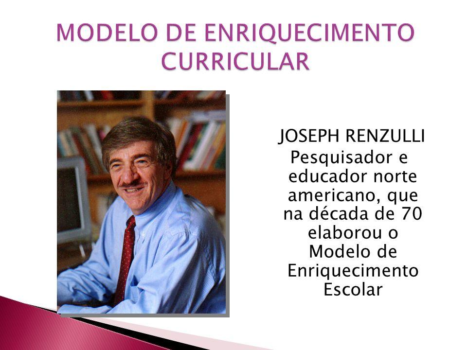 JOSEPH RENZULLI Pesquisador e educador norte americano, que na década de 70 elaborou o Modelo de Enriquecimento Escolar