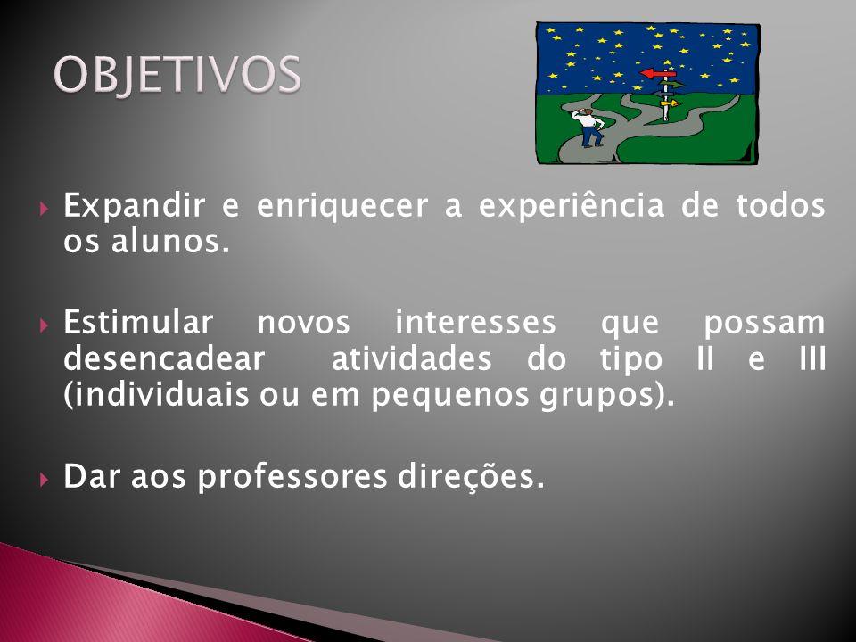 Expandir e enriquecer a experiência de todos os alunos. Estimular novos interesses que possam desencadear atividades do tipo II e III (individuais ou