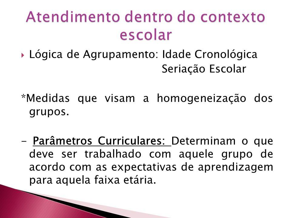 Lógica de Agrupamento: Idade Cronológica Seriação Escolar *Medidas que visam a homogeneização dos grupos. - Parâmetros Curriculares: Determinam o que