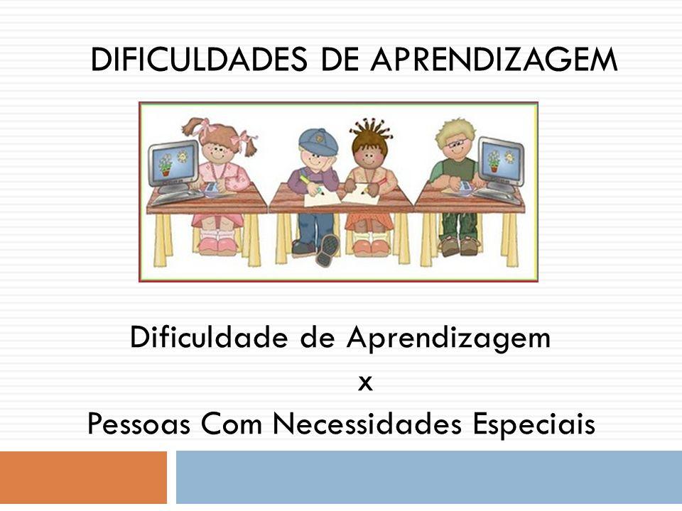 DIFICULDADES DE APRENDIZAGEM Dificuldade de Aprendizagem x Pessoas Com Necessidades Especiais