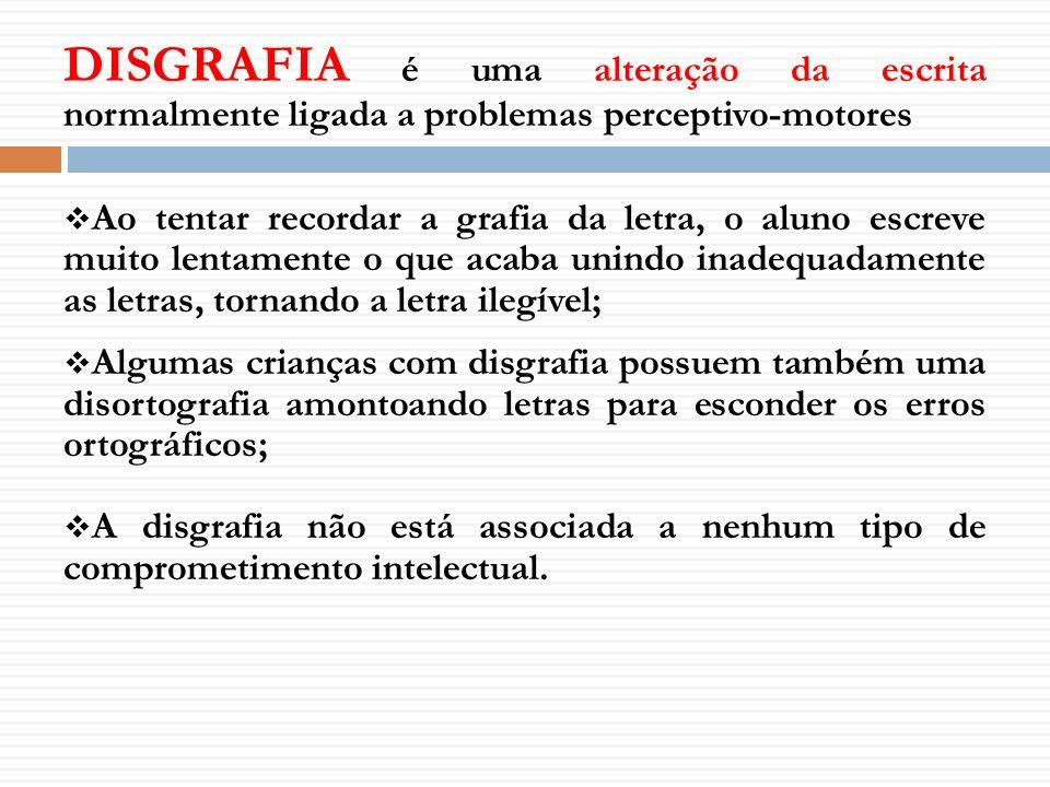 DISGRAFIA é uma alteração da escrita normalmente ligada a problemas perceptivo-motores Ao tentar recordar a grafia da letra, o aluno escreve muito len