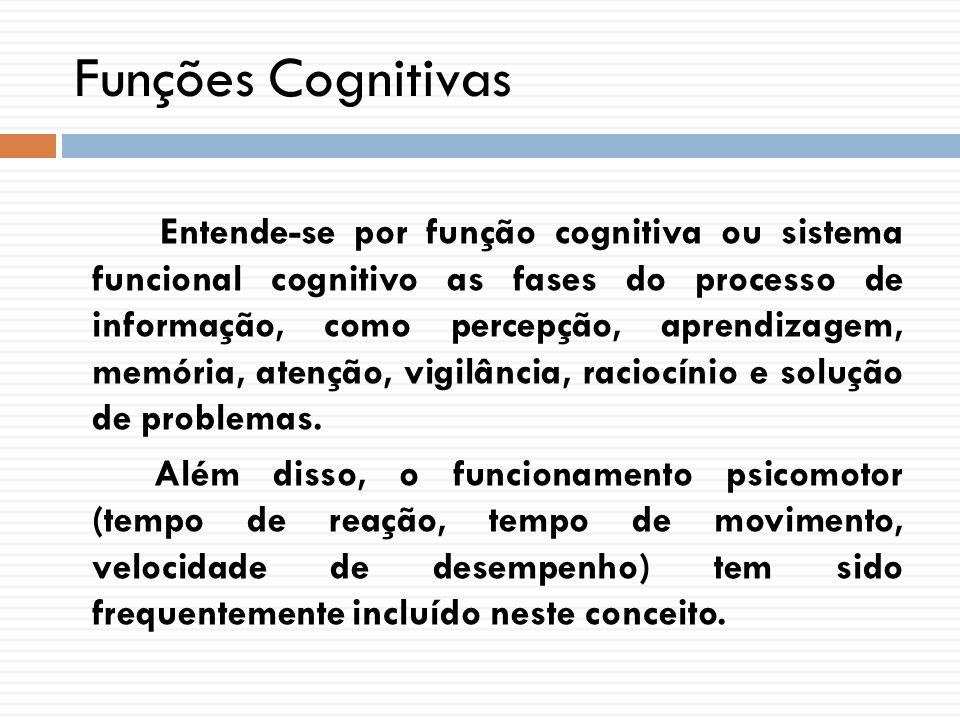 Funções Cognitivas Entende-se por função cognitiva ou sistema funcional cognitivo as fases do processo de informação, como percepção, aprendizagem, me