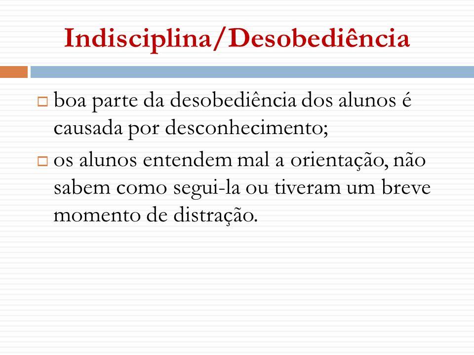 Indisciplina/Desobediência boa parte da desobediência dos alunos é causada por desconhecimento; os alunos entendem mal a orientação, não sabem como se