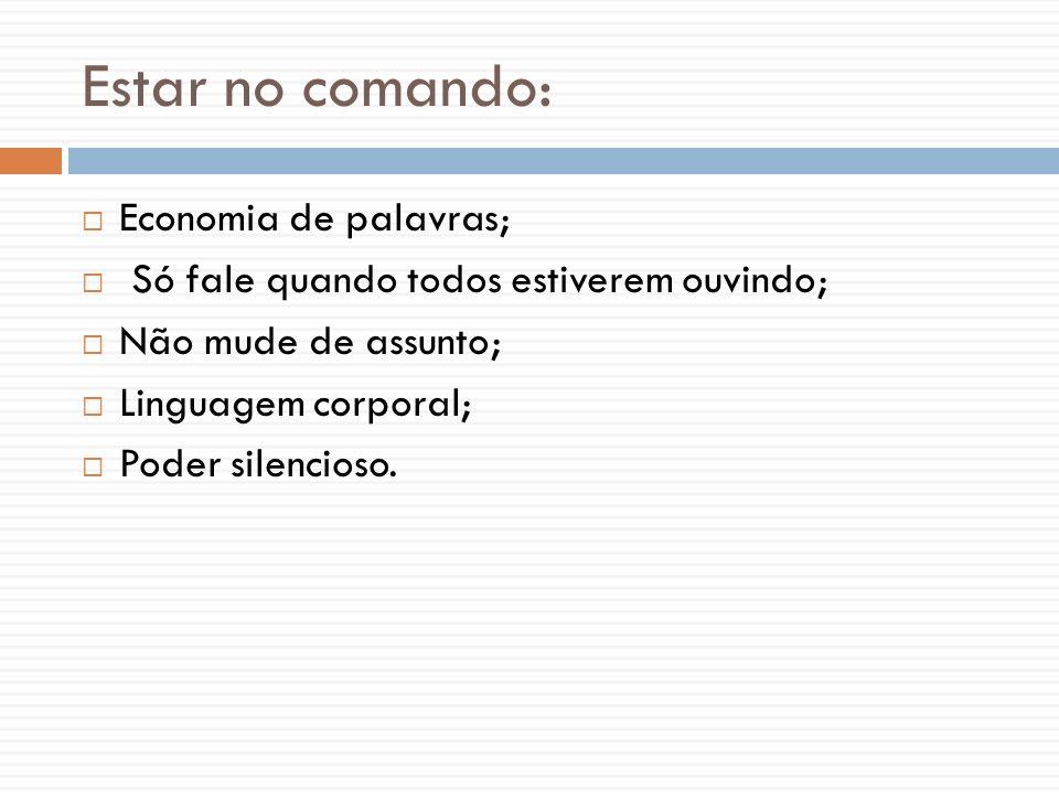 Estar no comando: Economia de palavras; Só fale quando todos estiverem ouvindo; Não mude de assunto; Linguagem corporal; Poder silencioso.