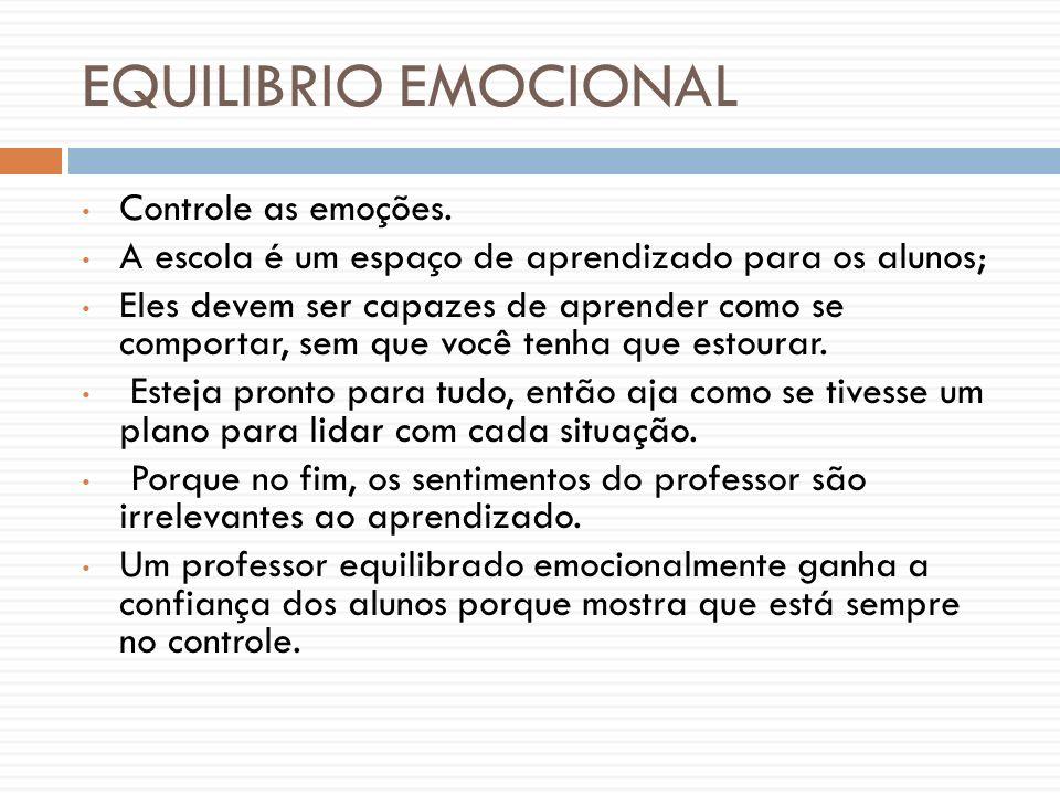 EQUILIBRIO EMOCIONAL Controle as emoções. A escola é um espaço de aprendizado para os alunos; Eles devem ser capazes de aprender como se comportar, se