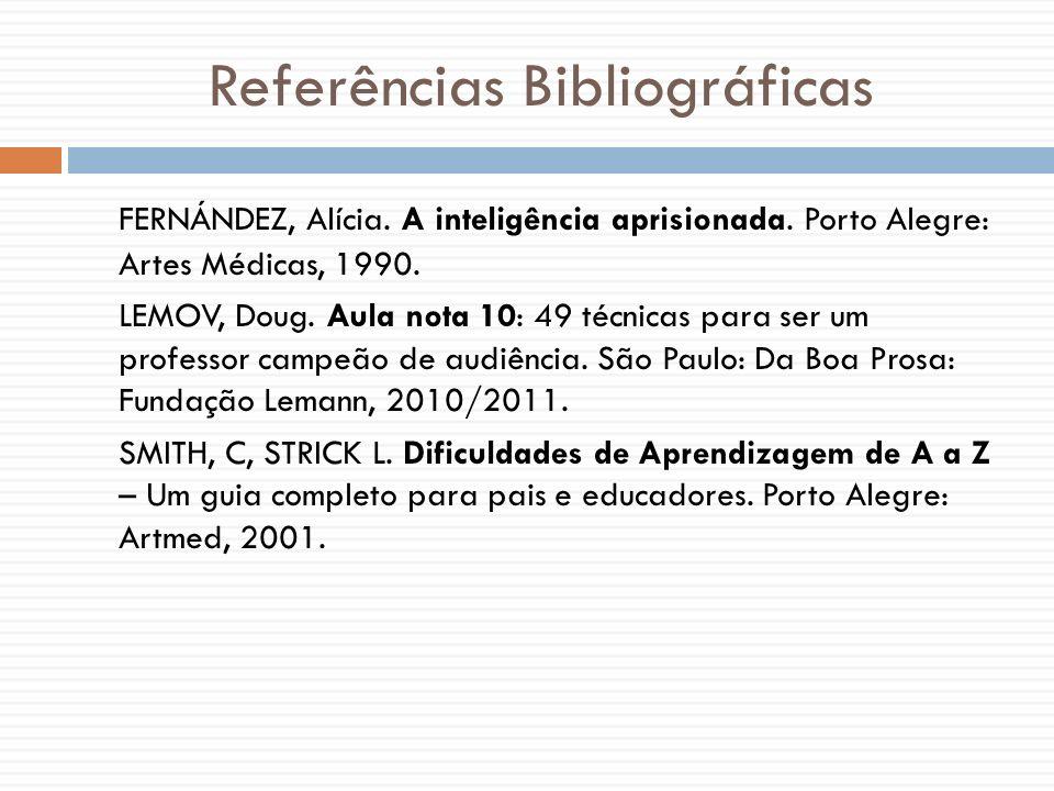 Referências Bibliográficas FERNÁNDEZ, Alícia. A inteligência aprisionada. Porto Alegre: Artes Médicas, 1990. LEMOV, Doug. Aula nota 10: 49 técnicas pa
