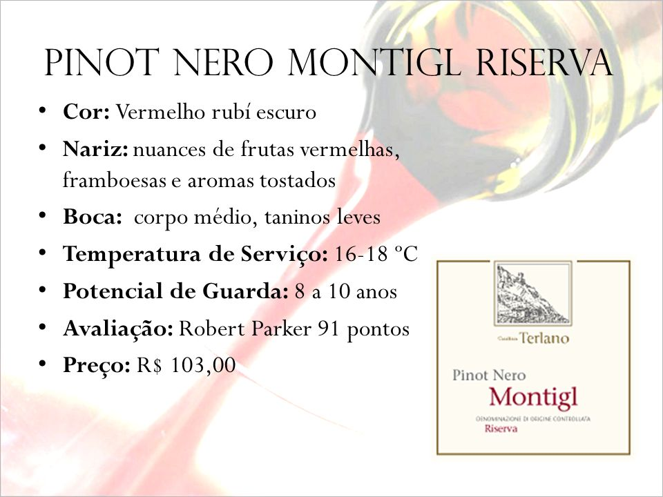 PINOT NErO MONTIGL riserva (grande mico da noite) Produtor: Cantina Terlano Safra: 2002 Alcool: 13,5% Uva: Pinot Noir 100% Vinhedos: Montigl - Trentin