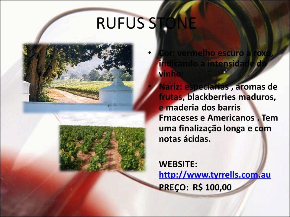 RUFUS STONE (PREFERIDO DA NOITE) Produtor: Tyrrell´s Wines Safra: 2003 Álcool : 15.20% Acidez Total: 6.78g/l PH 3.49 Idade Potencial: 6 anos Origem: Heathcote - Austrália (100 Km de Melbourne) Tipo de Uva: 100 % Shiraz Fermentado em tanques por 10 dias.