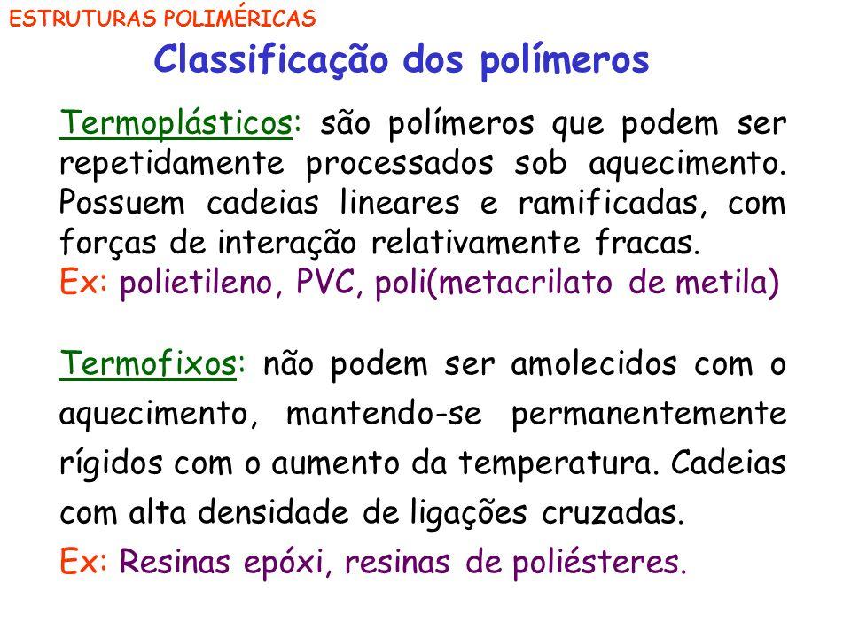 ESTRUTURAS POLIMÉRICAS Classificação dos polímeros Termoplásticos: são polímeros que podem ser repetidamente processados sob aquecimento. Possuem cade