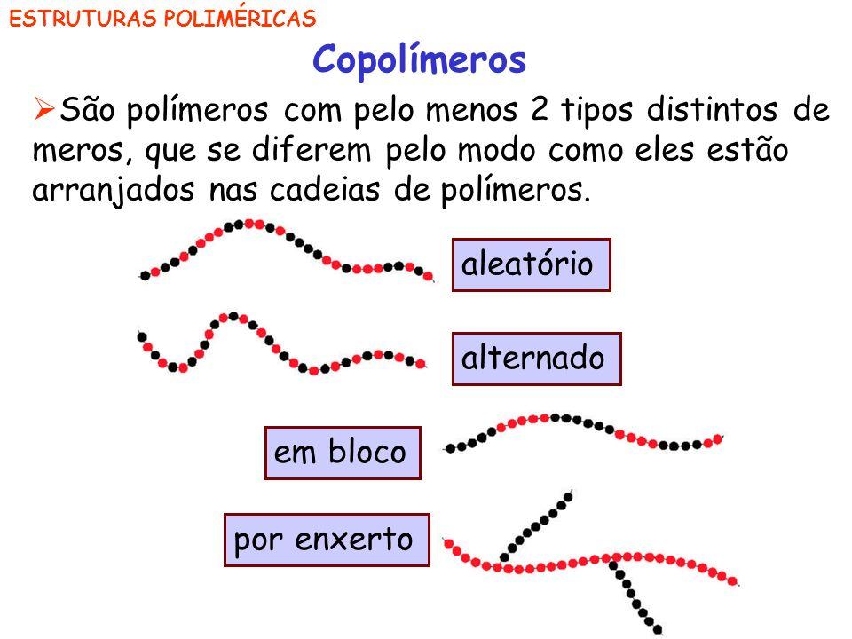 ESTRUTURAS POLIMÉRICAS Copolímeros São polímeros com pelo menos 2 tipos distintos de meros, que se diferem pelo modo como eles estão arranjados nas ca