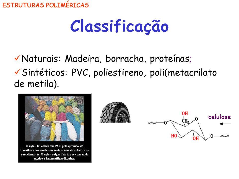 ESTRUTURAS POLIMÉRICAS Classificação Naturais: Madeira, borracha, proteínas; Sintéticos: PVC, poliestireno, poli(metacrilato de metila). celulose