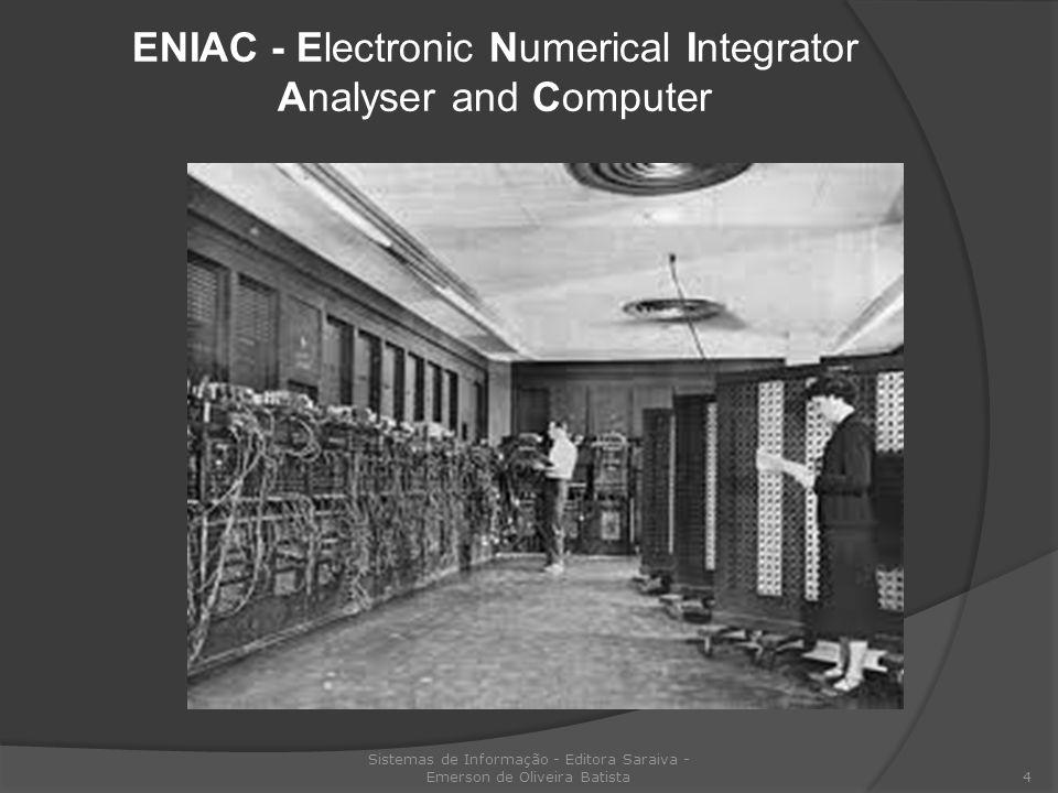 Eniac Sistemas de Informação - Editora Saraiva - Emerson de Oliveira Batista 5 Desenvolvido em 1946 por John Mauchly e Pesper Eckert na universidade da Pensilvania.