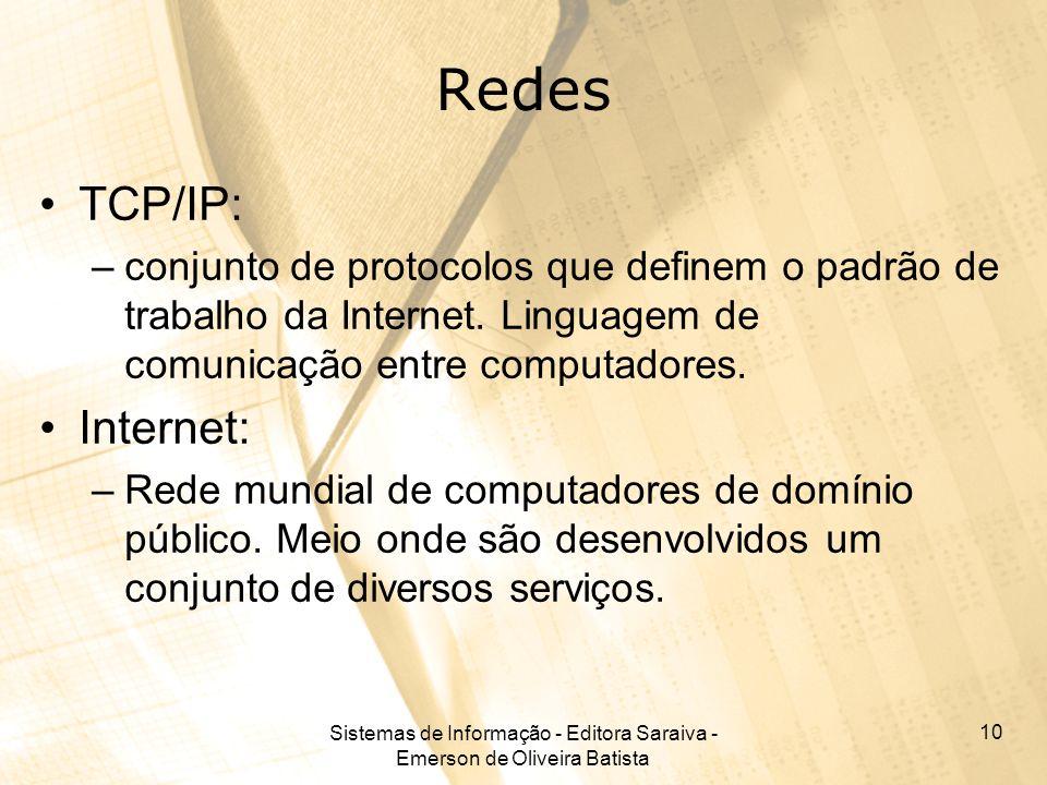 Sistemas de Informação - Editora Saraiva - Emerson de Oliveira Batista 10 Redes TCP/IP: –conjunto de protocolos que definem o padrão de trabalho da Internet.
