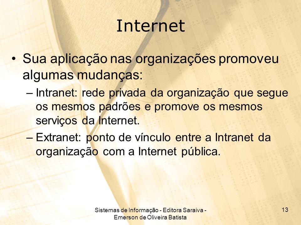 Sistemas de Informação - Editora Saraiva - Emerson de Oliveira Batista 13 Internet Sua aplicação nas organizações promoveu algumas mudanças: –Intranet: rede privada da organização que segue os mesmos padrões e promove os mesmos serviços da Internet.