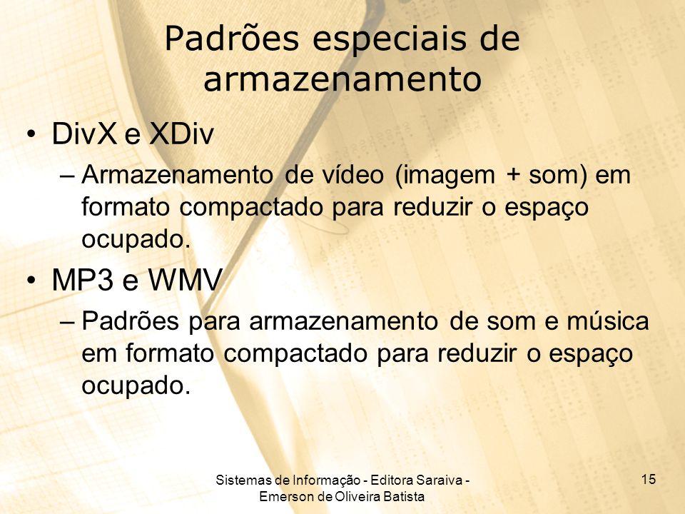 Sistemas de Informação - Editora Saraiva - Emerson de Oliveira Batista 15 Padrões especiais de armazenamento DivX e XDiv –Armazenamento de vídeo (imagem + som) em formato compactado para reduzir o espaço ocupado.