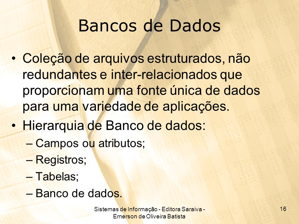 Sistemas de Informação - Editora Saraiva - Emerson de Oliveira Batista 16 Bancos de Dados Coleção de arquivos estruturados, não redundantes e inter-relacionados que proporcionam uma fonte única de dados para uma variedade de aplicações.