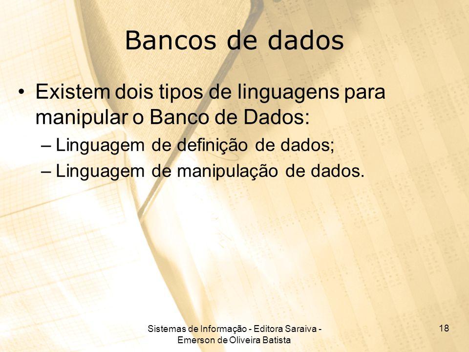 Sistemas de Informação - Editora Saraiva - Emerson de Oliveira Batista 18 Bancos de dados Existem dois tipos de linguagens para manipular o Banco de Dados: –Linguagem de definição de dados; –Linguagem de manipulação de dados.