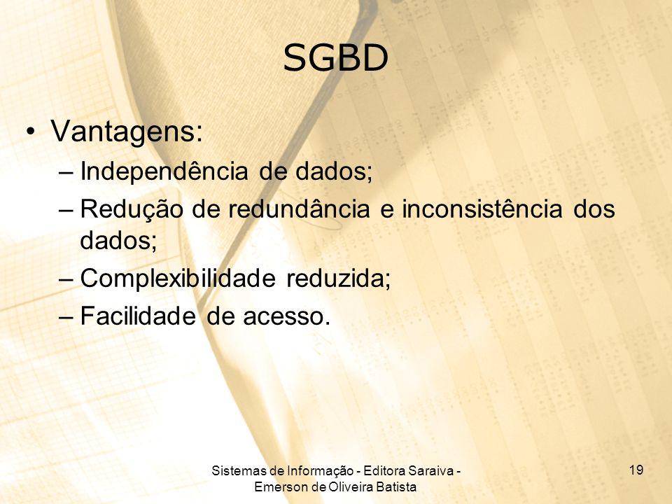 Sistemas de Informação - Editora Saraiva - Emerson de Oliveira Batista 19 SGBD Vantagens: –Independência de dados; –Redução de redundância e inconsistência dos dados; –Complexibilidade reduzida; –Facilidade de acesso.