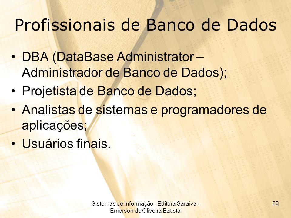 Sistemas de Informação - Editora Saraiva - Emerson de Oliveira Batista 20 Profissionais de Banco de Dados DBA (DataBase Administrator – Administrador de Banco de Dados); Projetista de Banco de Dados; Analistas de sistemas e programadores de aplicações; Usuários finais.